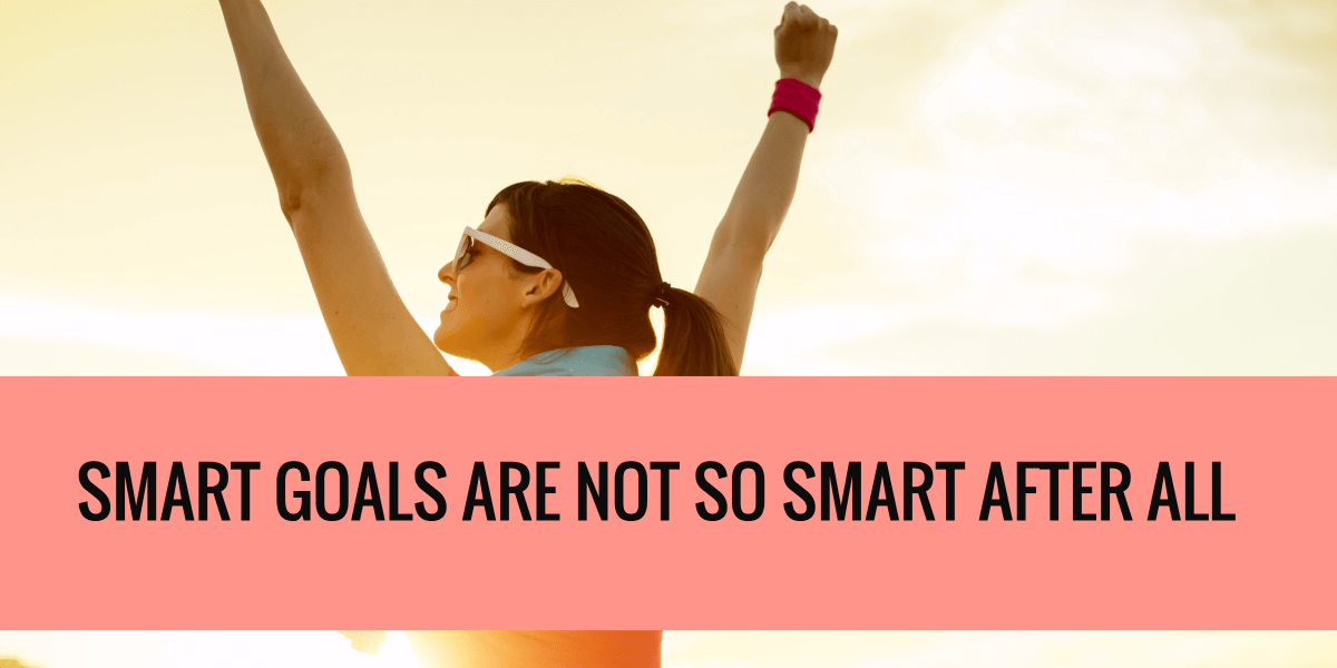 Post image for SMART Goals Are Not So Smart After All!